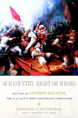 Our Country, Right or Wrong: The Life of Stephen Decatur, the U.S. Navy's Most Illustrious Commander