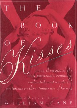 The Book of Kisses: A Definitive Collection of the Most Passionate, Romantic, Outlandish, & Wonderful Quotations on the Intimate Art of Kissing