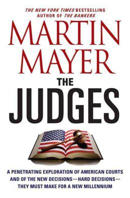 The Judges: A Penetrating Exploration of American Courts and of the New Decisions--Hard Decisions--They Must Make for a New Millennium