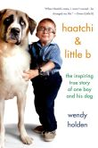 Book Cover Image. Title: Haatchi & Little B:  The Inspiring True Story of One Boy and His Dog, Author: Wendy Holden
