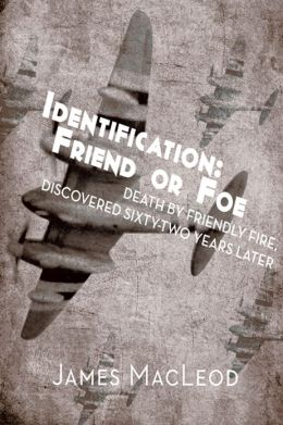 Identification: Friend or Foe: Death by Friendly Fire, Discovered Sixty-Two Years Later