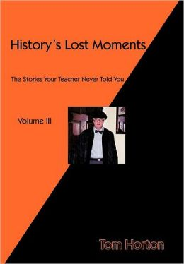 History's Lost Moments Volume III: The Stories Your Teacher Never Told You