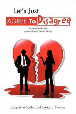 Let's Just Agree To Disagree: A male and female speak openly and honestly about relationships