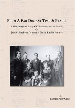 From A Far Distant Time & Place: A Genealogical Study Of The Ancestors & Family Jacob (Stephen) Gruben & Maria Emilie Kr