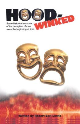 HOOD-WINKED: Some historical accounts of the deception of man since the beginning of time.