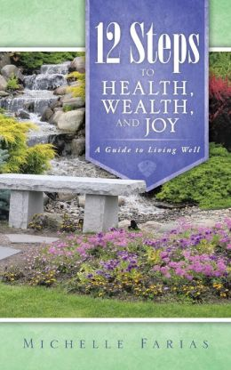 12 Steps to Health, Wealth, and Joy: A Guide to Living Well