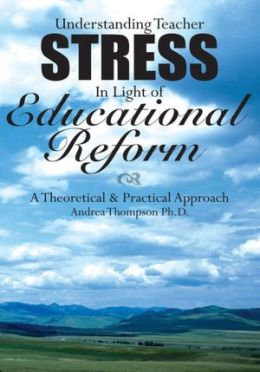 Understanding Teacher Stress In Light of Educational Reform: A Theoretical & Practical Approach