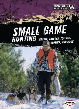 Small Game Hunting: Rabbit, Raccoon, Squirrel, Opossum, and More
