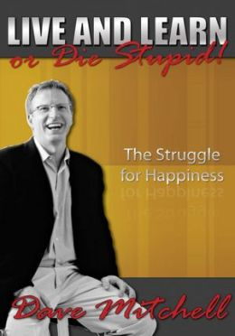 Live and Learn or Die Stupid!: The Struggle for Happiness