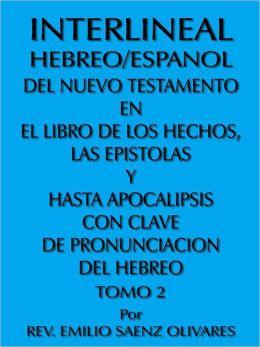 INTERLINEAL HEBREO/ESPANOL DEL NUEVO TESTAMENTO EN EL LIBRO DE LOS HECHOS, LAS EPISTOLAS Y HASTA APOCALIPSIS CON CLAVE DE PRONUNCIACION DEL HEBREO: TOMO 2