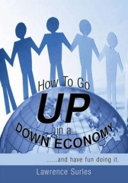 How To Go Up in a Down Economy: ......and have fun doing it.