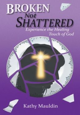 Broken Not Shattered: Experience the Healing Touch of God