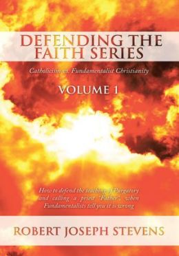 Defending the Faith Series Volume 1: Catholicism vs. Fundamentalist Christianity: How to defend the teaching of Purgatory and calling a priest