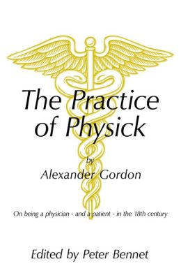 The Practice of Physick by Alexander Gordon: On being a physician - and a patient - in the 18th century