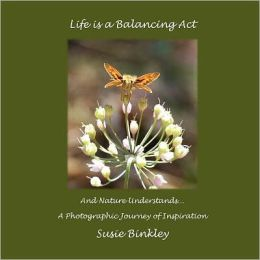Life Is a Balancing Act and Nature Understands...: A Photographic Journey of Inspiration