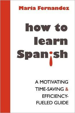 How to Learn Spanish: A Motivating, Time-Saving and Efficiency-Fueled Guide