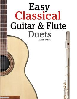 Easy Classical Guitar and Flute Duets: Featuring Music of Beethoven, Bach, Wagner, Handel and Other Composers. in Standard Notation and Tablature