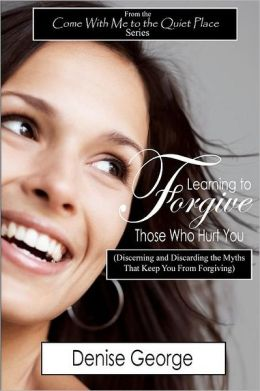 Learning to Forgive Those Who Hurt You: (Discerning and Discarding the Myths That Keep You from Forgiving)