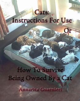Cats: Instructions for Use: How to Survive Being Owned by a Cat