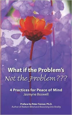 What If the Problem's Not the Problem???: 4 Practices for Peace of Mind