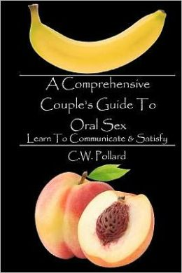 A Comprehensive Couple's Guide to Oral Sex: Learn to Communicate and Satisfy
