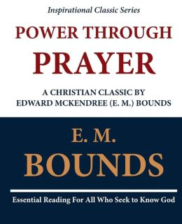 Power Through Prayer: a Christian Classic by Edward Mckendree (E. M. ) Bounds