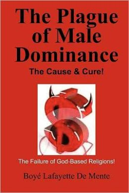 The Plague of Male Dominance: The Cause and Cure!