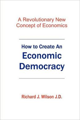 How to Create an Economic Democracy: A Revolutionary New Concept of Economics