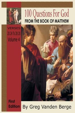 100 Questions for God, from the Book of Matthew 4: Verses 20:24 - 28:20 Volume 4