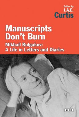 Manuscripts Don't Burn: Mikhail Bulgakov: A life in letters