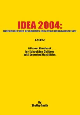 IDEA 2004: Individuals with Disabilities Education Improvement Act: A Parent Handbook for School Age Children with Learning Disabilities