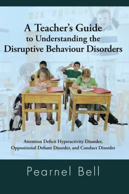 A Teacher's Guide to Understanding the Disruptive Behaviour Disorders: Attention Deficit Hyperactivity Disorder, Oppositional Defiant Disorder, and Conduct Disorder