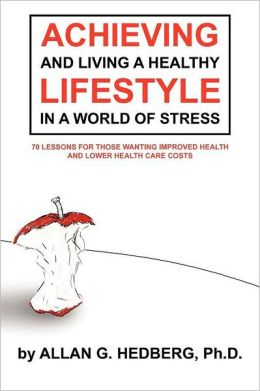 ACHIEVING AND LIVING A HEALTHY LIFESTYLE IN A WORLD OF STRESS: 70 LESSONS FOR THOSE WANTING IMPROVED HEALTH AND LOWER HEALTH CARE COSTS