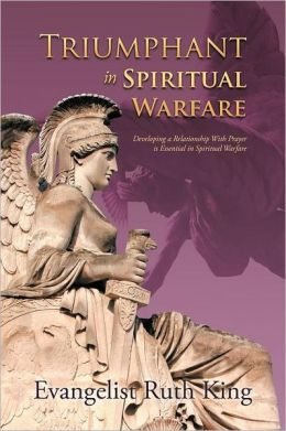 Triumphant in Spiritual Warfare: Developing a Relationship With Prayer is Essential in Spiritual Warfare