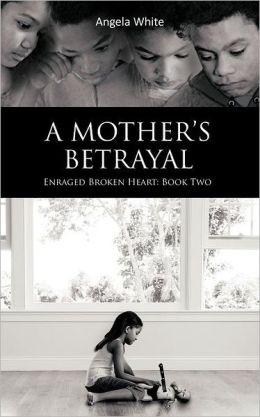 A Mother's Betrayal: Enraged Broken Heart: Book Two