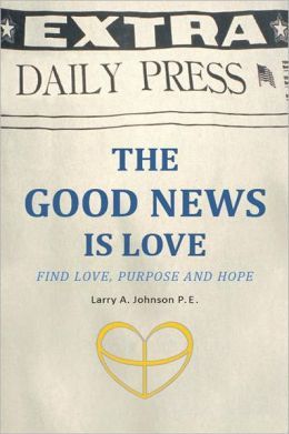 THE GOOD NEWS IS LOVE: Find Love, Purpose and Hope for your life