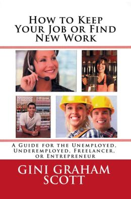 How to Keep Your Job or Find New Work: A Guide for the Unemployed, Underemployed, Freelancer, or Entrepreneur