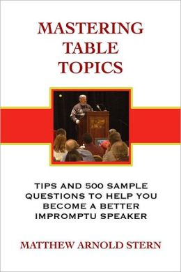 Mastering Table Topics: Tips and 500 Sample Questions to Help You Become a Better Impromptu Speaker