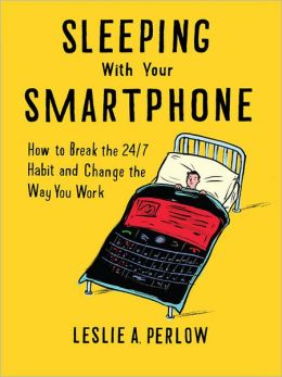 Sleeping With Your Smart Phone: How To Break The 24/7 Habit And Change The Way You Work