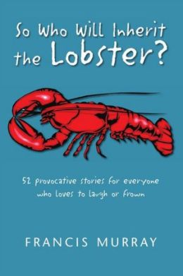 So Who Will Inherit the Lobster?: 52 provocative stories for everyone who loves to laugh or frown