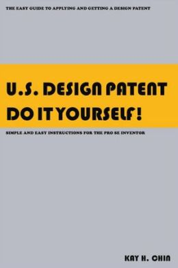 U.S. Design Patent Do It Yourself!: The Easy Guide to Applying and Getting a Design Patent Simple and Easy Instructions for the Pro se Inventor