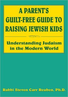A Parent's Guilt-Free Guide to Raising Jewish Kids: Understanding Judaism in the Modern World