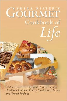 Gourmet Cookbook of Life: Gluten Free, Low Glycemic Index Friendly Nutritional Information of Grains and Flours and Tested Recipes