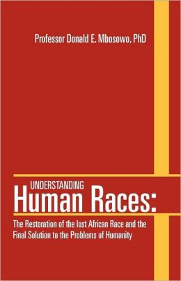 Understanding Human Races: : The Restoration of the lost African Race and the Final Solution to the Problems of Humanity