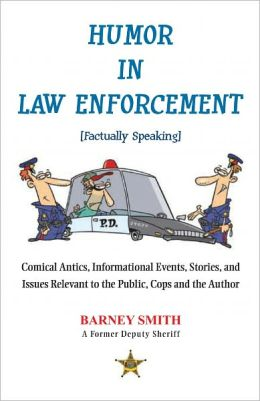 Humor In Law Enforcement [Factually Speaking]: Comical Antics, Informational Events, Stories, and Issues Relevant to the Public, Cops and the Author