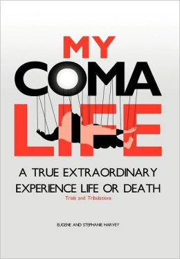 MY COMA LIFE: A TRUE EXTRAORDINARY EXPERIENCE TO LIFE AND DEATH Trials and Tribulations