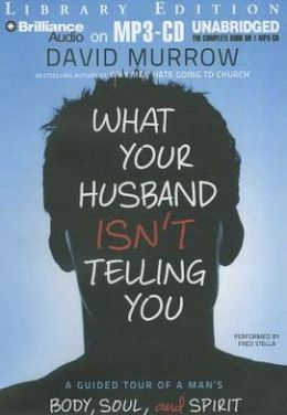 What Your Husband Isn't Telling You: A Guided Tour of a Man's Heart, Mind, and Soul