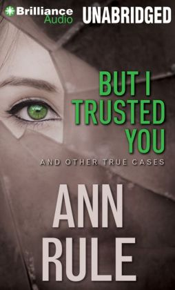 But I Trusted You and Other True Cases (Ann Rule's Crime Files Series #14)