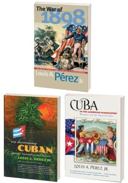 The Louis A. Perez Jr. Cuba Trilogy, Omnibus E-book: Includes The War of 1898, On Becoming Cuban, and Cuba in the American Imagination
