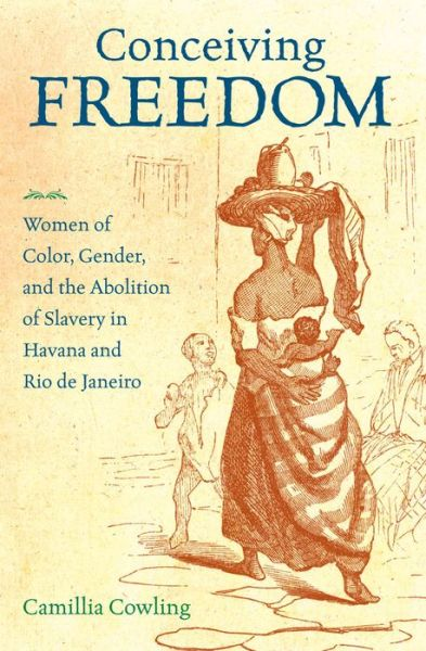 English audio books for free download Conceiving Freedom: Women of Color, Gender, and the Abolition of Slavery in Havana and Rio de Janeiro by Camillia Cowling English version